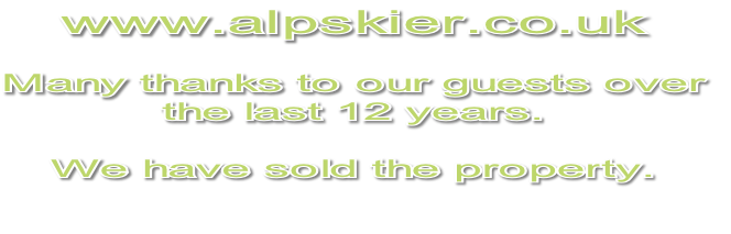 www.alpskier.co.uk  Many thanks to our guests over the last 12 years.  We have sold the property.